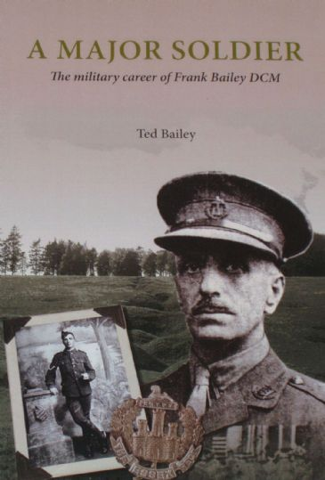 A Major Soldier - The Military Career of Frank Bailey DCM, by Ted Bailey